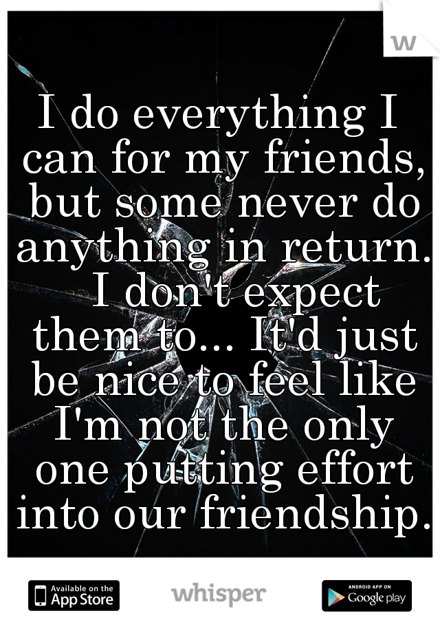 I do everything I can for my friends, but some never do anything in return.   I don't expect them to... It'd just be nice to feel like I'm not the only one putting effort into our friendship.