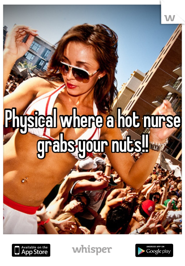 Physical where a hot nurse grabs your nuts!!