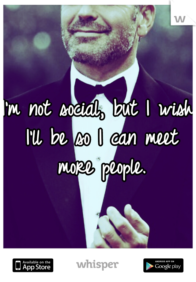 I'm not social, but I wish I'll be so I can meet more people.