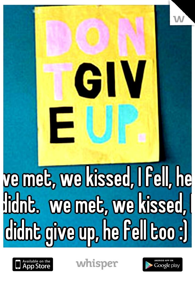 we met, we kissed, I fell, he didnt. we met, we kissed, I didnt give up, he fell too :)
