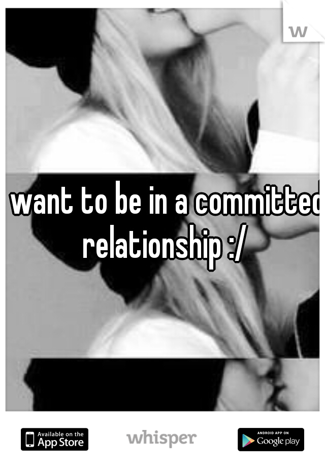 I want to be in a committed relationship :/