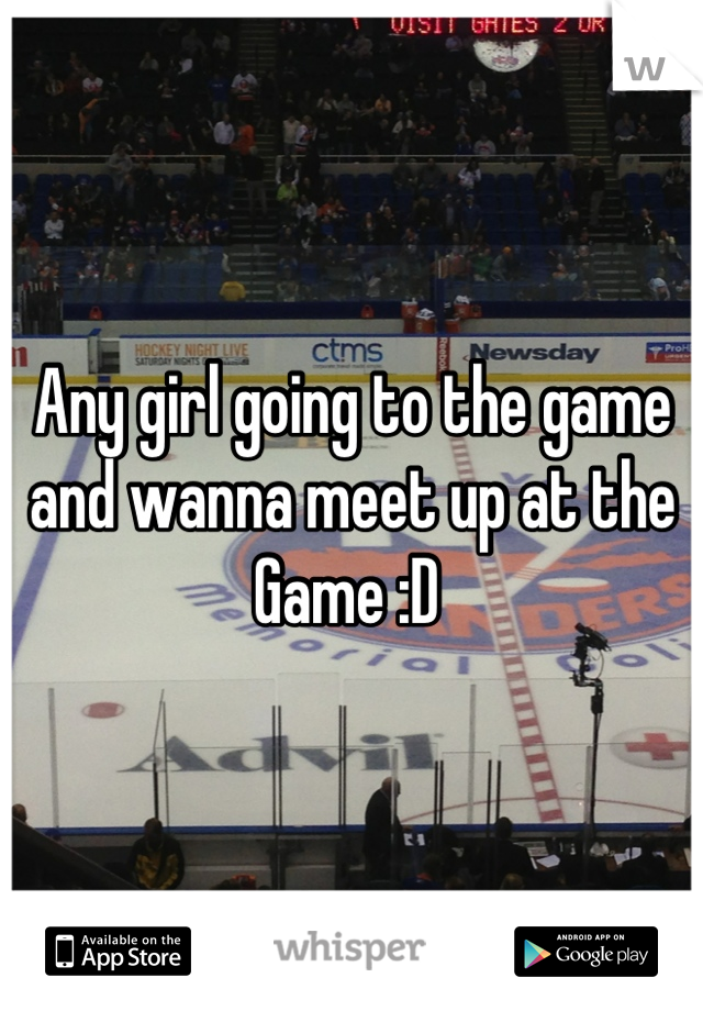 Any girl going to the game and wanna meet up at the Game :D