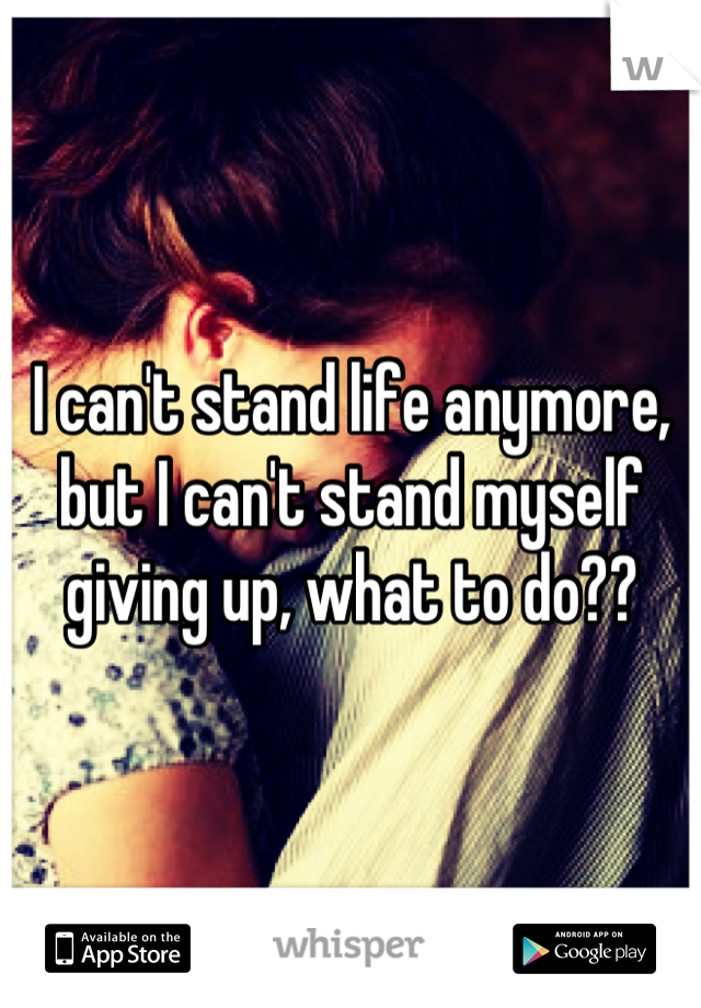 I can't stand life anymore, but I can't stand myself giving up, what to do??