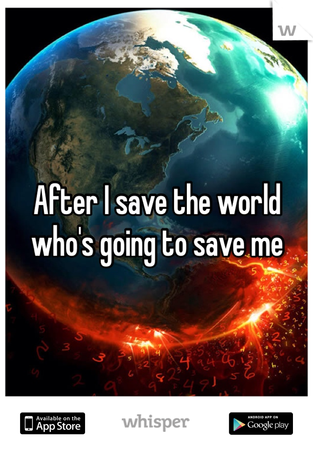 After I save the world who's going to save me