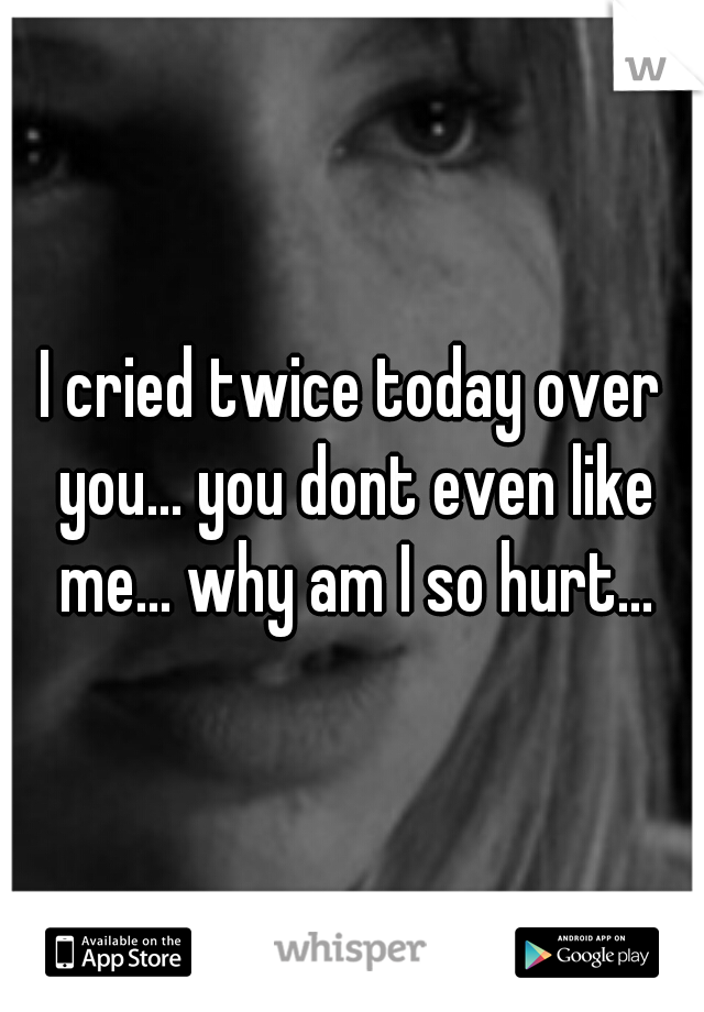 I cried twice today over you... you dont even like me... why am I so hurt...