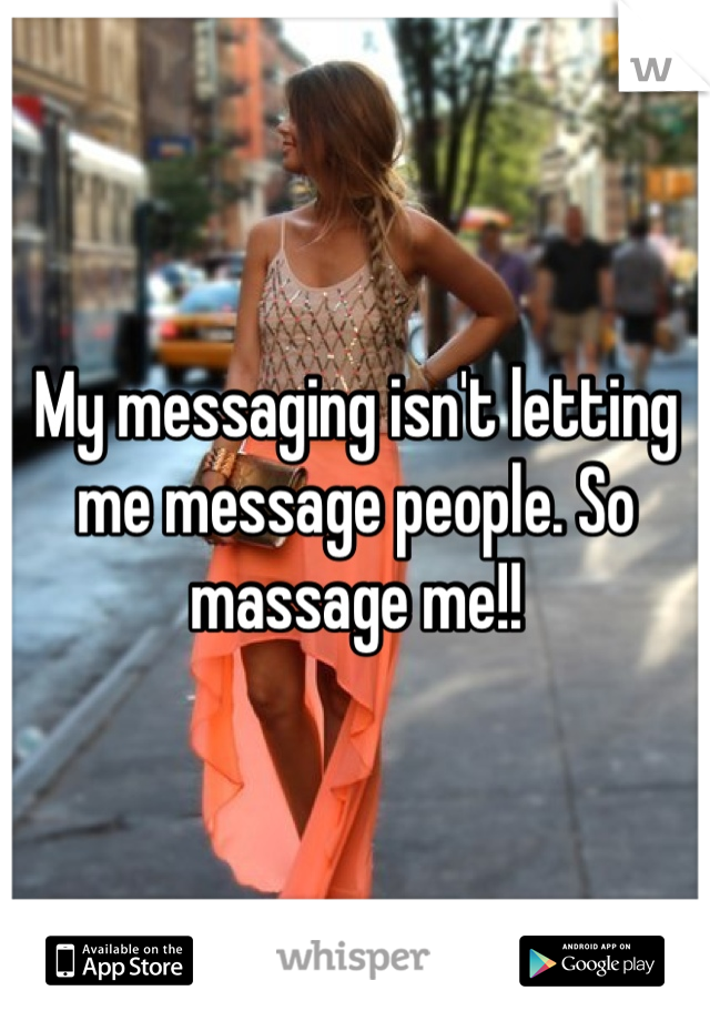 My messaging isn't letting me message people. So massage me!!
