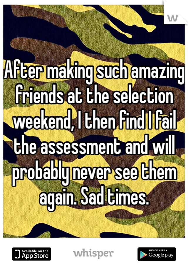 After making such amazing friends at the selection weekend, I then find I fail the assessment and will probably never see them again. Sad times.