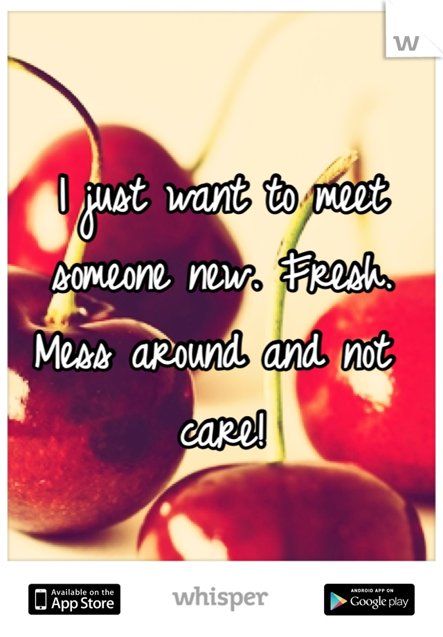 I just want to meet someone new. Fresh. Mess around and not care!