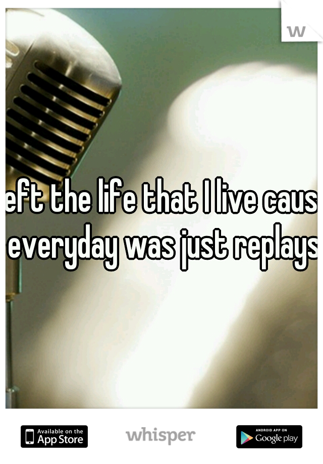 Left the life that I live cause everyday was just replays