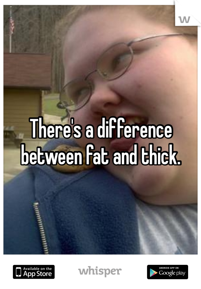 There's a difference between fat and thick.