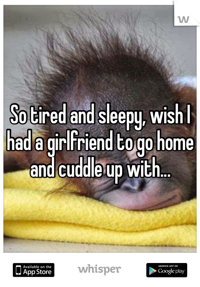 So tired and sleepy, wish I had a girlfriend to go home and cuddle up with...