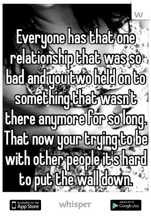 Everyone has that one relationship that was so bad and you two held on to something that wasn't there anymore for so long. That now your trying to be with other people it's hard to put the wall down.