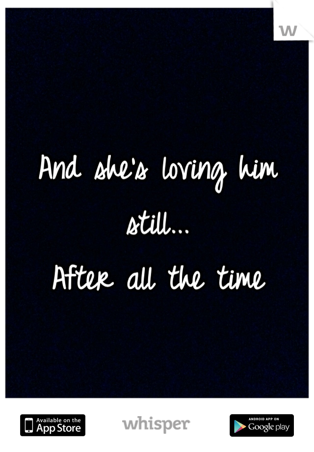 And she's loving him  still... After all the time