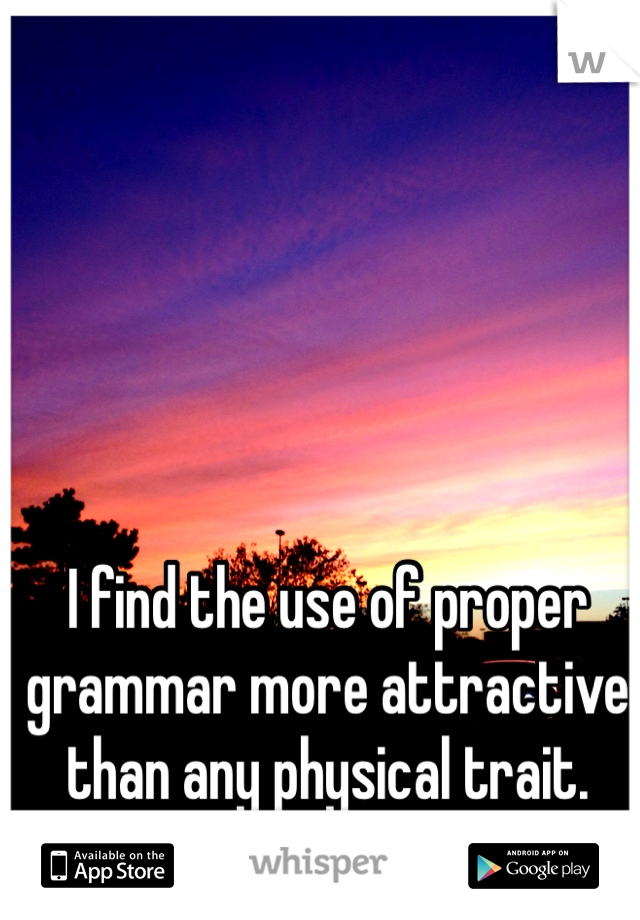I find the use of proper grammar more attractive than any physical trait.