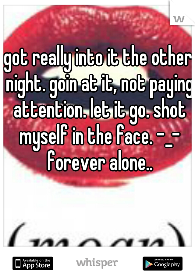 got really into it the other night. goin at it, not paying attention. let it go. shot myself in the face. -_- forever alone..