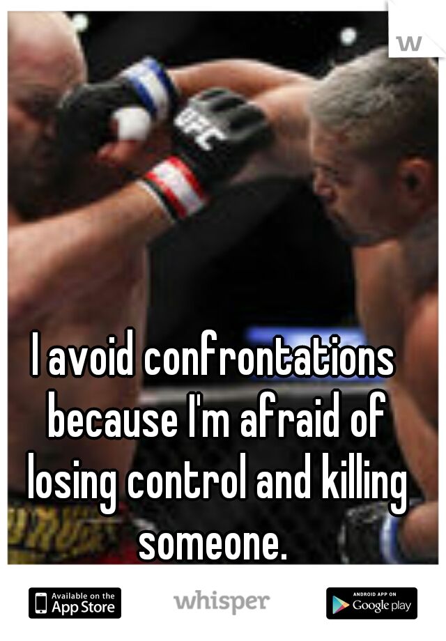 I avoid confrontations because I'm afraid of losing control and killing someone.