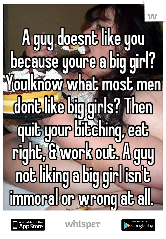 A guy doesnt like you because youre a big girl? You know what most men dont like big girls? Then quit your bitching, eat right, & work out. A guy not liking a big girl isn't immoral or wrong at all.