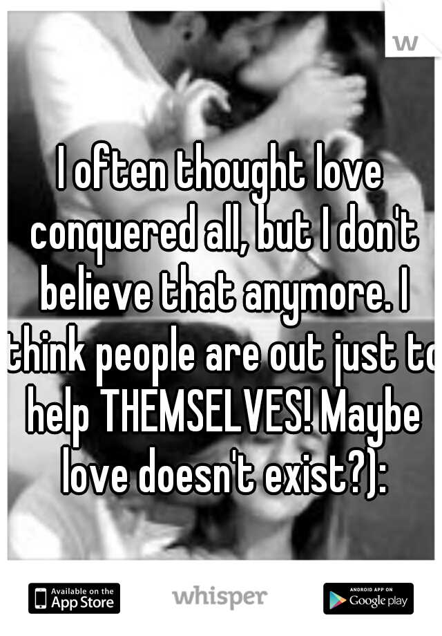 I often thought love conquered all, but I don't believe that anymore. I think people are out just to help THEMSELVES! Maybe love doesn't exist?):