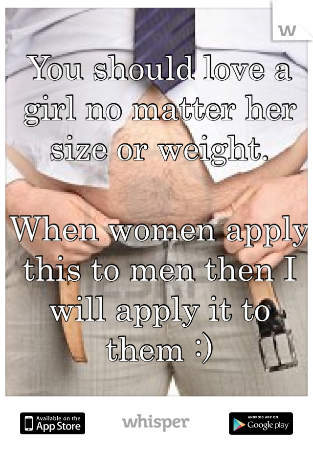 You should love a girl no matter her size or weight.  When women apply this to men then I will apply it to them :)