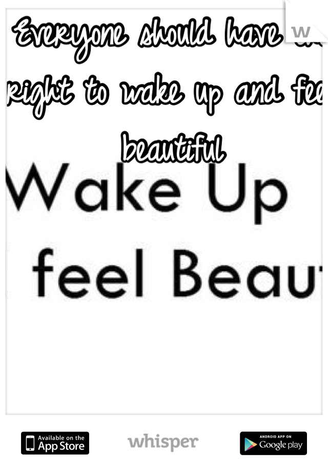 Everyone should have the right to wake up and feel beautiful