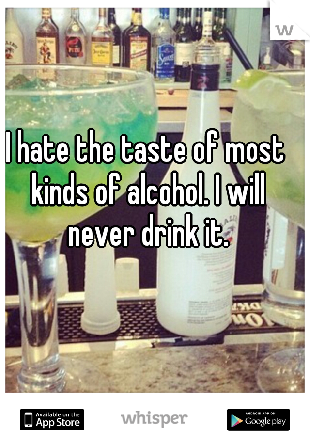 I hate the taste of most kinds of alcohol. I will never drink it.