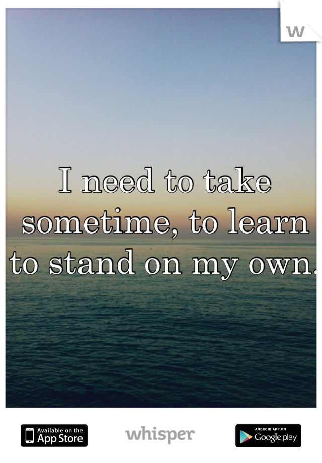 I need to take sometime, to learn to stand on my own.
