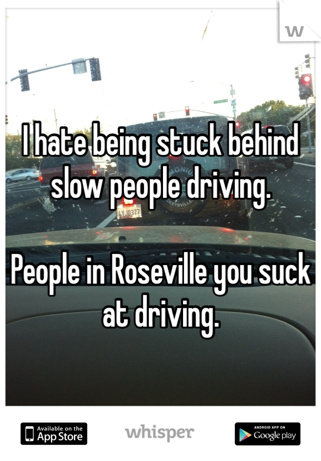 I hate being stuck behind slow people driving.   People in Roseville you suck at driving.