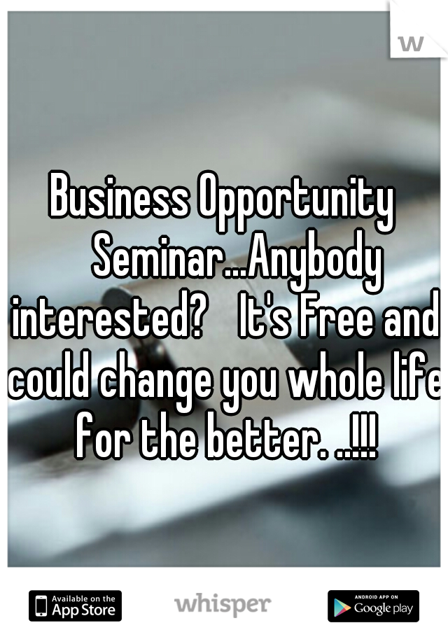 Business Opportunity  Seminar...Anybody interested?  It's Free and could change you whole life for the better. ..!!!