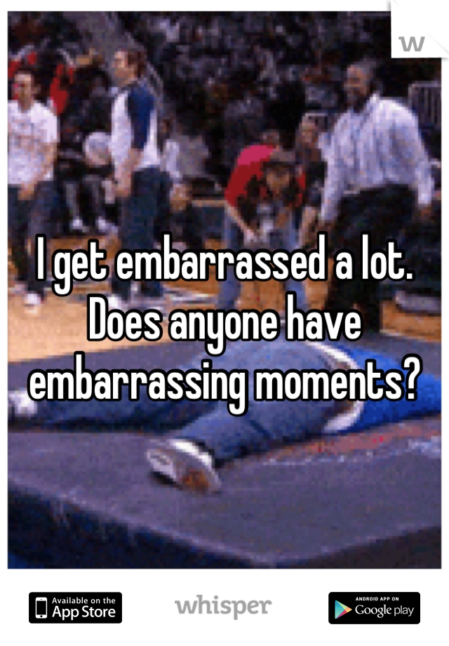I get embarrassed a lot. Does anyone have embarrassing moments?