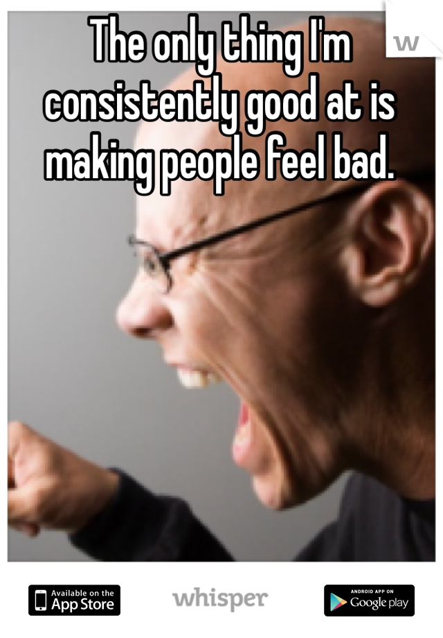 The only thing I'm consistently good at is making people feel bad.
