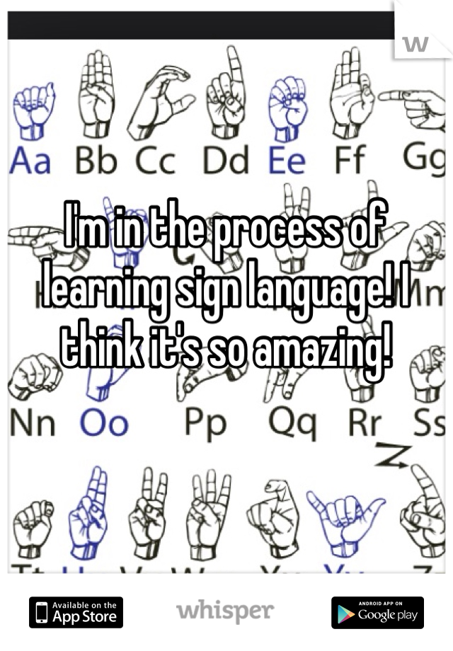 I'm in the process of learning sign language! I think it's so amazing!