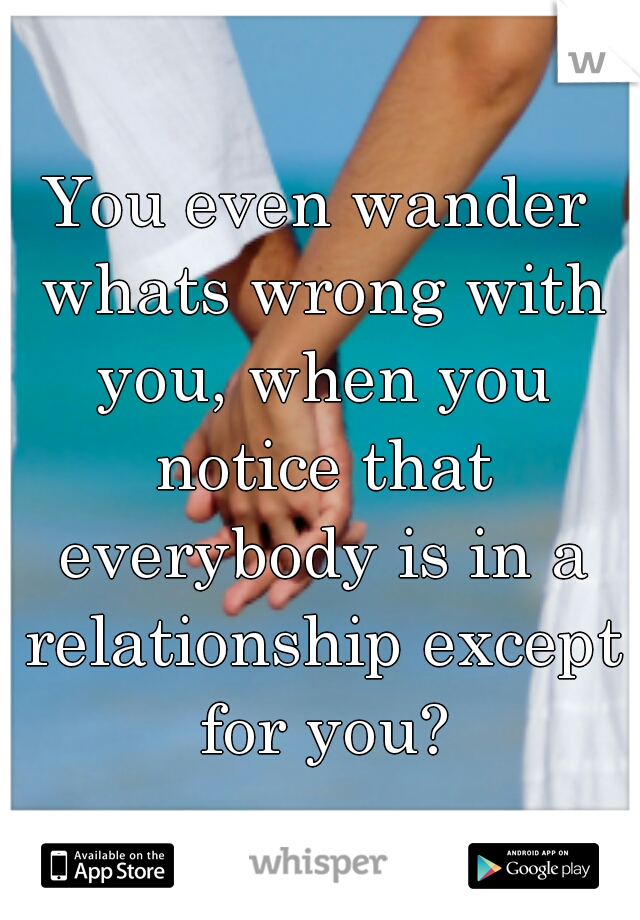 You even wander whats wrong with you, when you notice that everybody is in a relationship except for you?