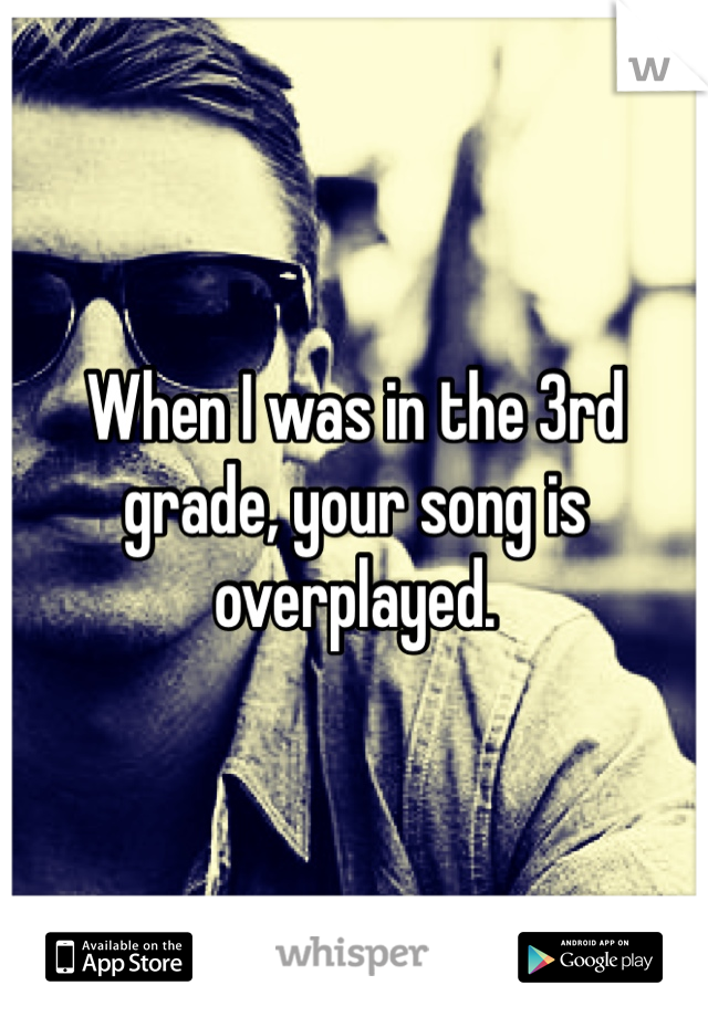 When I was in the 3rd grade, your song is overplayed.