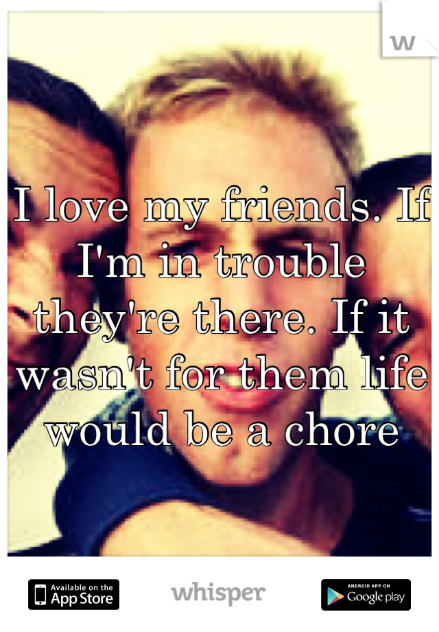 I love my friends. If I'm in trouble they're there. If it wasn't for them life would be a chore