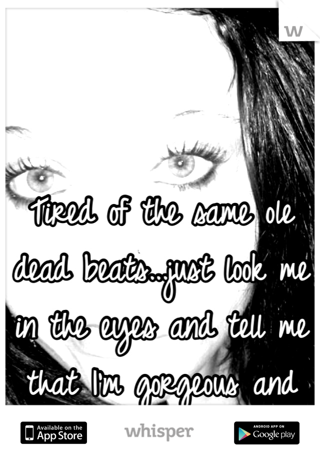 Tired of the same ole dead beats...just look me in the eyes and tell me that I'm gorgeous and you'll never hurt me!!