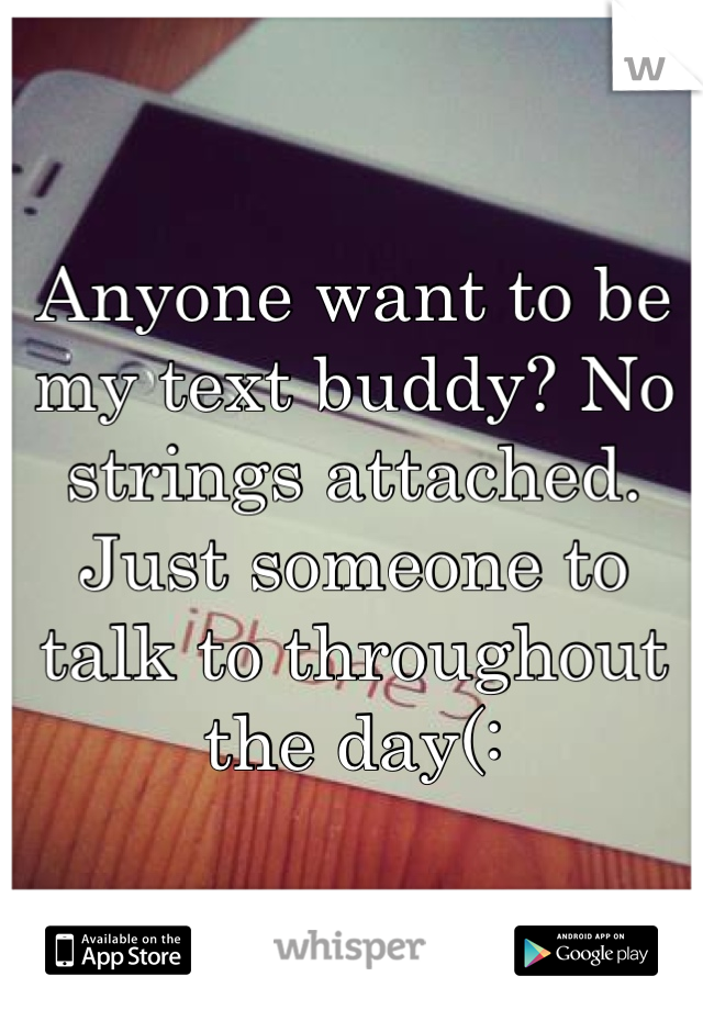 Anyone want to be my text buddy? No strings attached. Just someone to talk to throughout the day(: