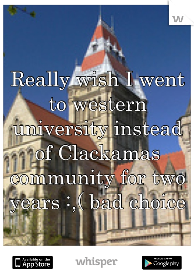 Really wish I went to western university instead of Clackamas community for two years :,( bad choice