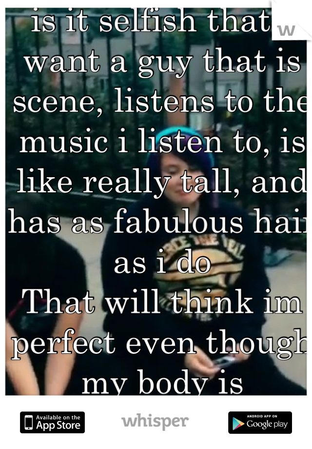 is it selfish that I want a guy that is scene, listens to the music i listen to, is like really tall, and has as fabulous hair as i do  That will think im perfect even though my body is disgusting ._.