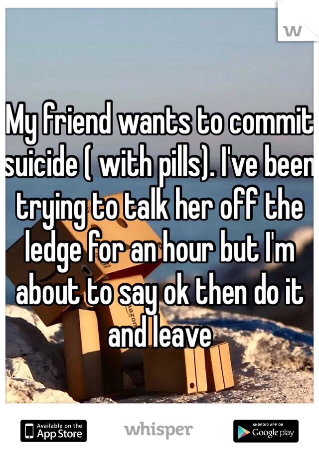 My friend wants to commit suicide ( with pills). I've been trying to talk her off the ledge for an hour but I'm about to say ok then do it and leave