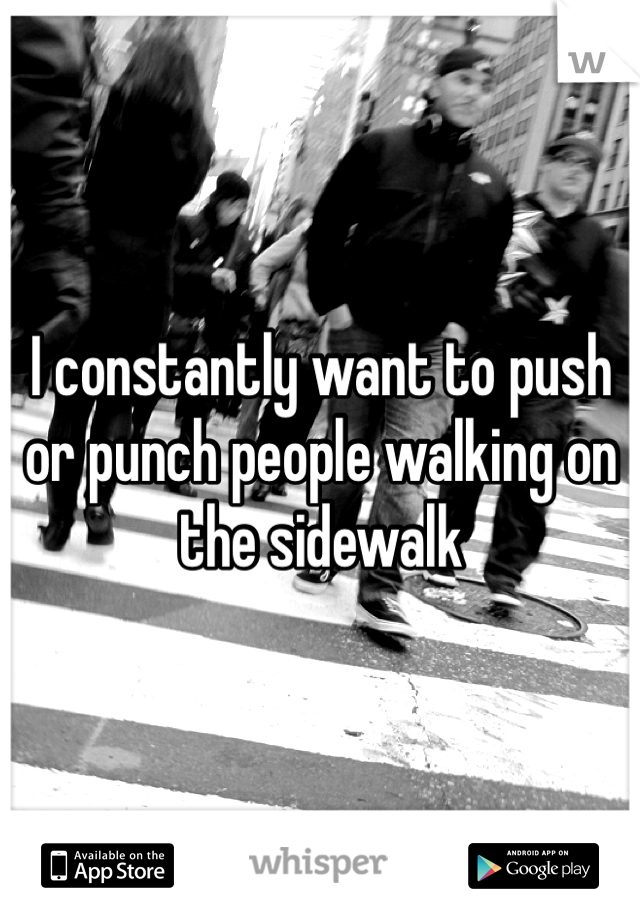 I constantly want to push or punch people walking on the sidewalk