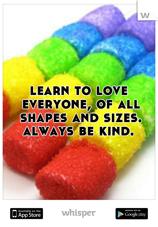 learn to love everyone, of all shapes and sizes. always be kind.