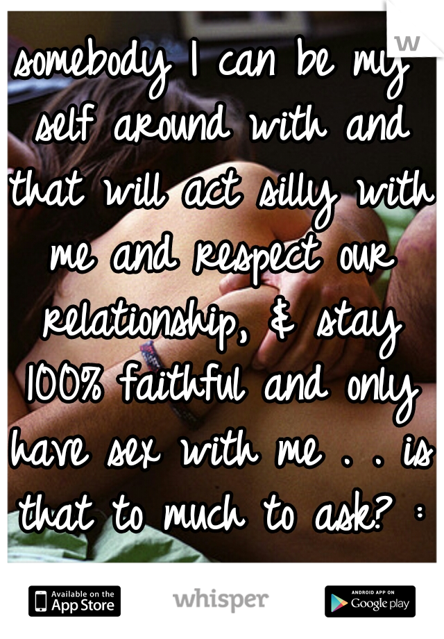 somebody I can be my self around with and that will act silly with me and respect our relationship, & stay 100% faithful and only have sex with me . . is that to much to ask? :/