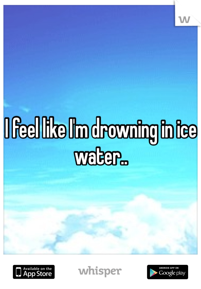 I feel like I'm drowning in ice water..