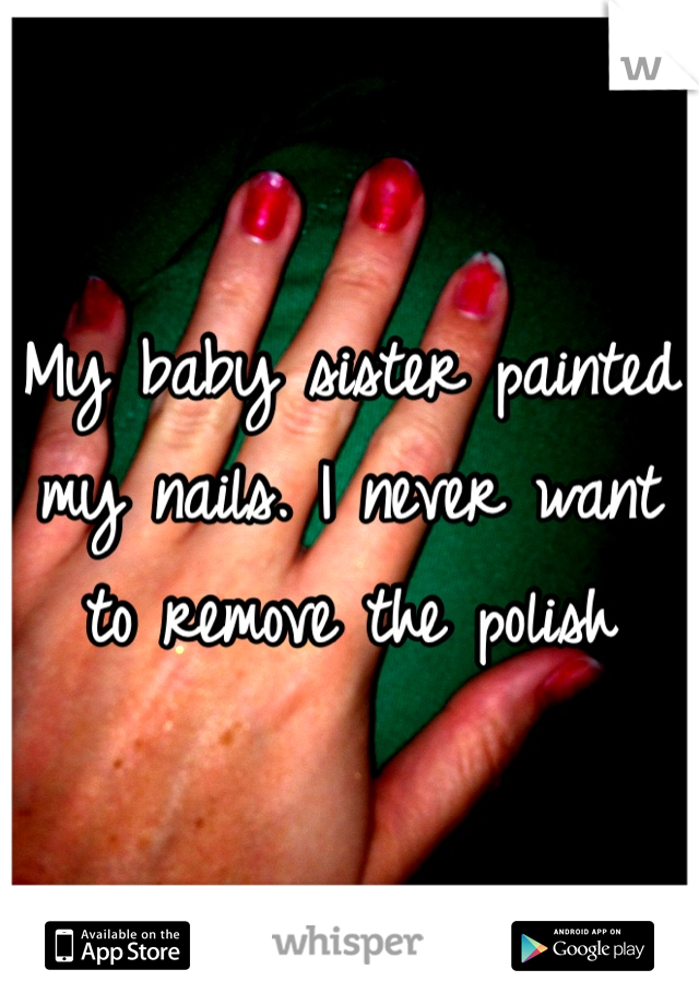My baby sister painted my nails. I never want to remove the polish