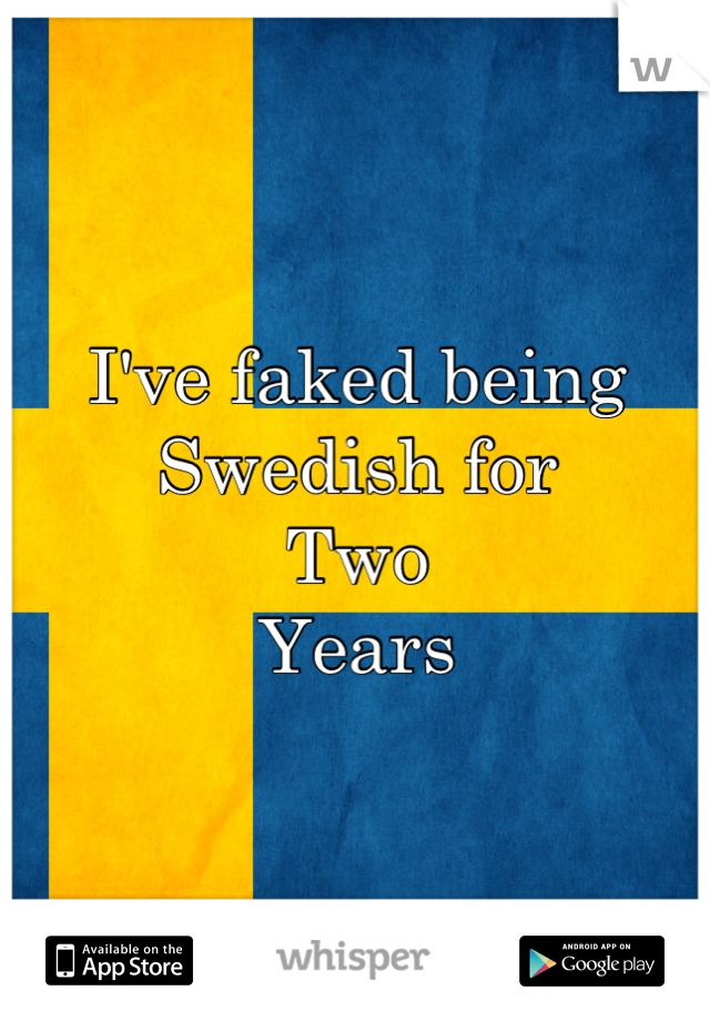 I've faked being Swedish for Two Years