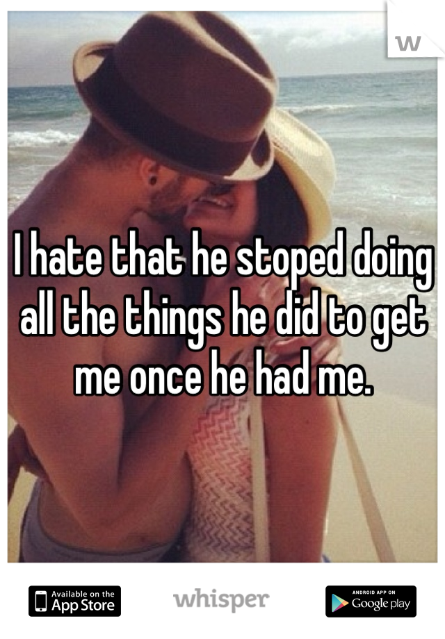 I hate that he stoped doing all the things he did to get me once he had me.