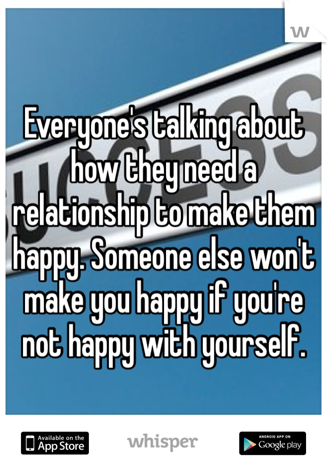 Everyone's talking about how they need a relationship to make them happy. Someone else won't make you happy if you're not happy with yourself.
