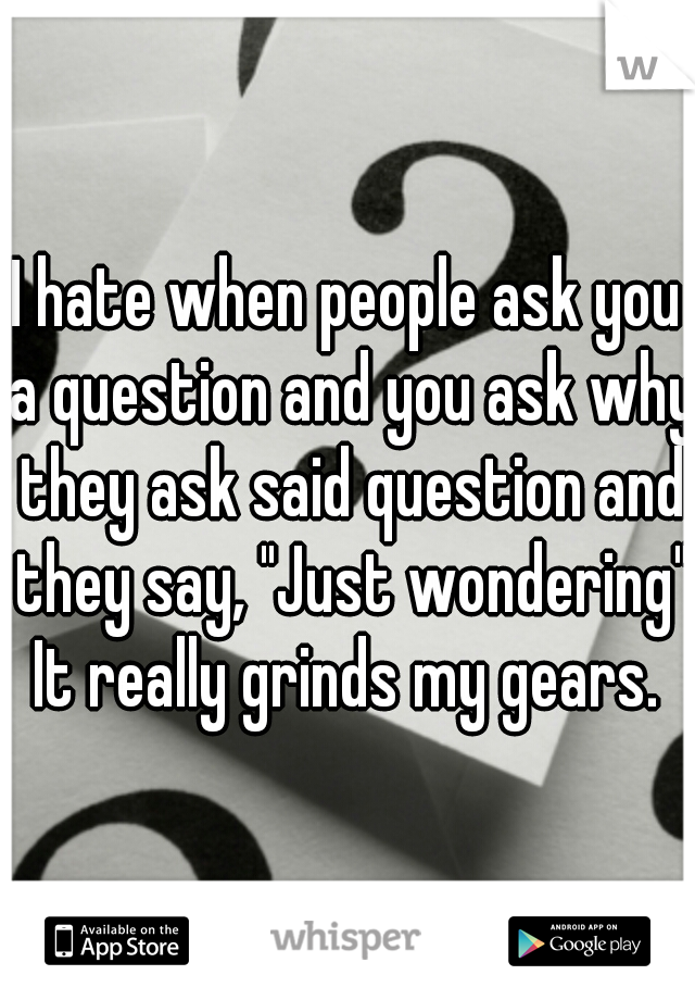 """I hate when people ask you a question and you ask why they ask said question and they say, """"Just wondering"""" It really grinds my gears."""
