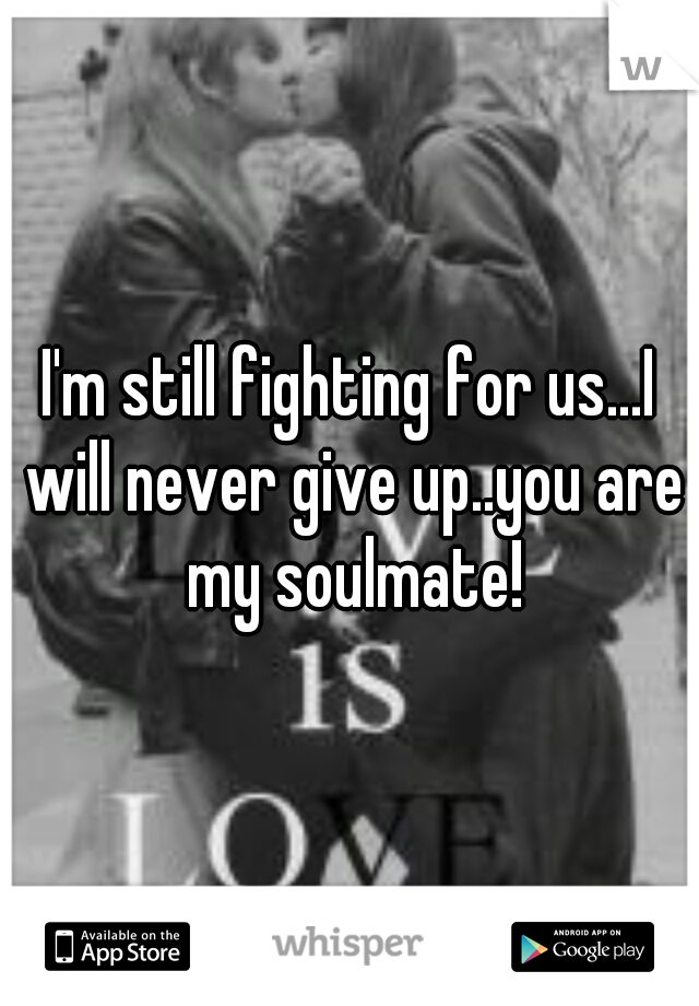 I'm still fighting for us...I will never give up..you are my soulmate!