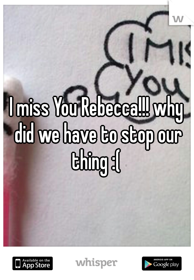 I miss You Rebecca!!! why did we have to stop our thing :(